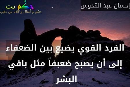 الفرد القوي يضيع بين الضعفاء إلى أن يصبح ضعبفاً مثل باقي البشر -إحسان عبد القدوس