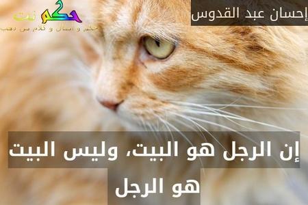 إن الرجل هو البيت، وليس البيت هو الرجل -إحسان عبد القدوس