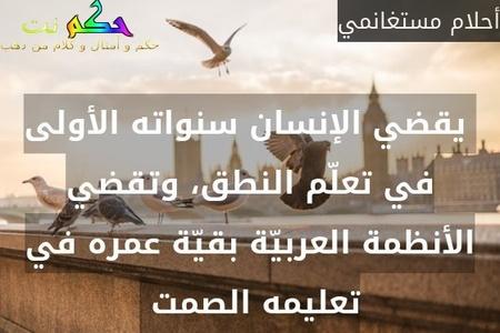 يقضي الإنسان سنواته الأولى في تعلّم النطق، وتقضي الأنظمة العربيّة بقيّة عمره في تعليمه الصمت -أحلام مستغانمي