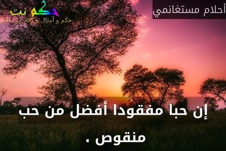 إن حبا مفقودا أفضل من حب منقوص . -أحلام مستغانمي