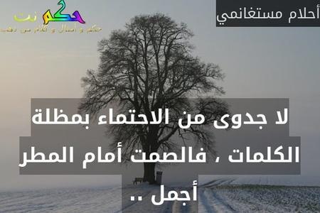 لا جدوى من الاحتماء بمظلة الكلمات ، فالصمت أمام المطر أجمل .. -أحلام مستغانمي