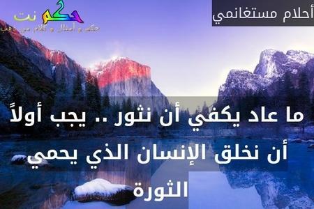 ما عاد يكفي أن نثور .. يجب أولاً أن نخلق الإنسان الذي يحمي الثورة -أحلام مستغانمي