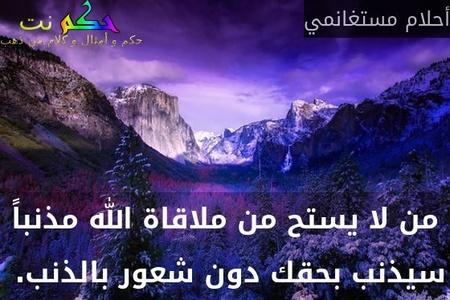 من لا يستح من ملاقاة الله مذنباً سيذنب بحقك دون شعور بالذنب. -أحلام مستغانمي