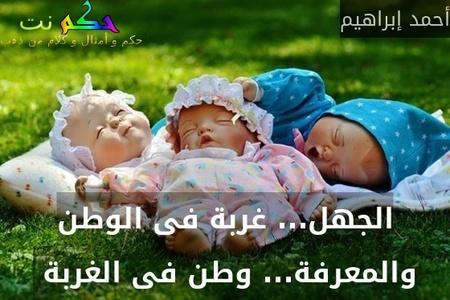 الجهل... غربة فى الوطن والمعرفة... وطن فى الغربة -أحمد إبراهيم