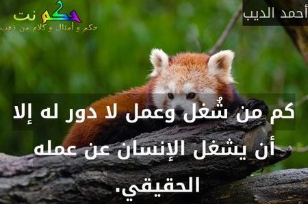 كم من شُغل وعمل لا دور له إلا أن يشغل الإنسان عن عمله الحقيقي. -أحمد الديب