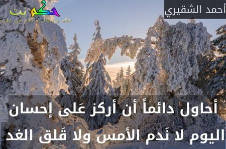أحاول دائماً أن أركز عَلى إحسان اليوم لا نَدم الأمس ولا قَلق الغد -أحمد الشقيري