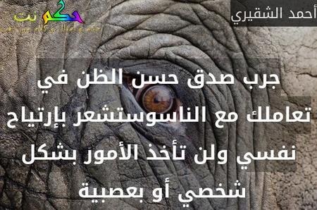 جرب صدق حسن الظن في تعاملك مع الناسوستشعر بإرتياح نفسي ولن تأخذ الأمور بشكل شخصي أو بعصبية -أحمد الشقيري
