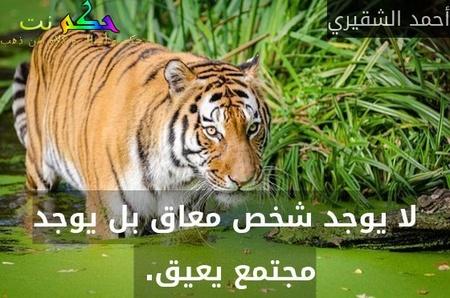 لا يوجد شخص معاق بل يوجد مجتمع يعيق. -أحمد الشقيري