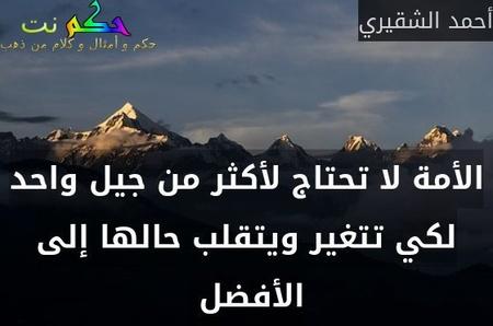الأمة لا تحتاج لأكثر من جيل واحد لكي تتغير ويتقلب حالها إلى الأفضل -أحمد الشقيري