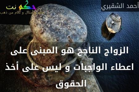 الزواج الناجح هو المبنى على اعطاء الواجبات و ليس على أخذ الحقوق -أحمد الشقيري