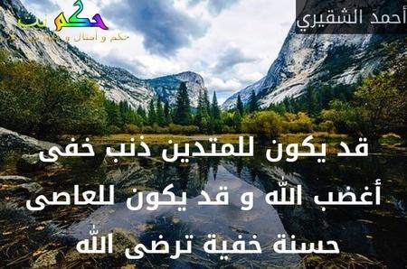 قد يكون للمتدين ذنب خفى أغضب الله و قد يكون للعاصى حسنة خفية ترضى الله -أحمد الشقيري