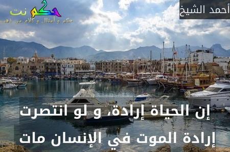 إن الحياة إرادة، و لو انتصرت إرادة الموت في الإنسان مات -أحمد الشيخ