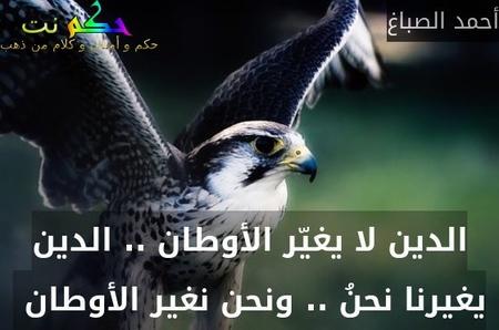 الدين لا يغيّر الأوطان .. الدين يغيرنا نحنُ .. ونحن نغير الأوطان -أحمد الصباغ