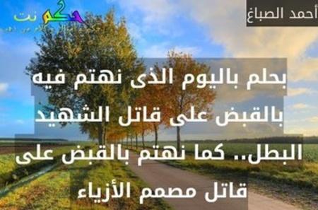 بحلم باليوم الذى نهتم فيه بالقبض على قاتل الشهيد البطل.. كما نهتم بالقبض على قاتل مصمم الأزياء -أحمد الصباغ