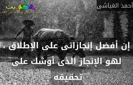 إن أفضل إنجازاتى على الإطلاق ، لهو الإنجاز الذى أوشك على تحقيقه -أحمد الغباشى