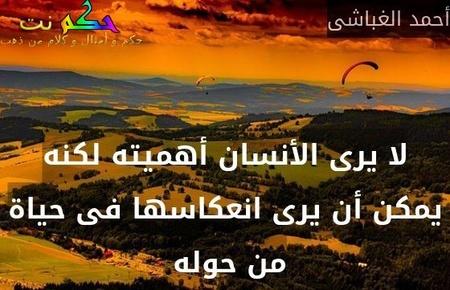 لا يرى الأنسان أهميته لكنه يمكن أن يرى انعكاسها فى حياة من حوله -أحمد الغباشى