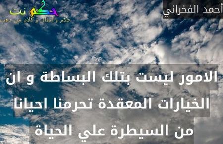 الامور ليست بتلك البساطة و ان الخيارات المعقدة تحرمنا احيانا من السيطرة علي الحياة -أحمد الفخراني