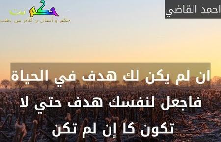 ان لم يكن لك هدف في الحياة فاجعل لنفسك هدف حتي لا تكون كا إن لم تكن -احمد القاضي