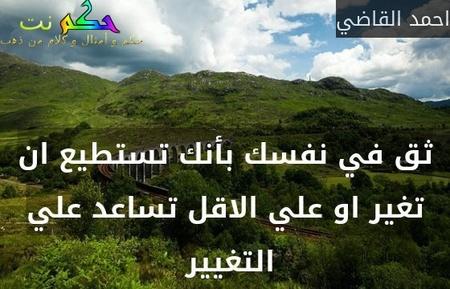 ثق في نفسك بأنك تستطيع ان تغير او علي الاقل تساعد علي التغيير -احمد القاضي
