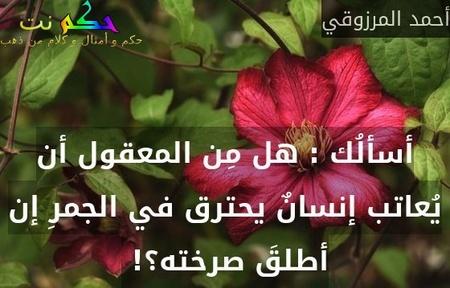 أسألُك : هل مِن المعقول أن يُعاتب إنسانٌ يحترق في الجمرِ إن أطلقَ صرخته؟! -أحمد المرزوقي