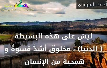 ليسَ على هذه البسيطة ( الدنيا) ، مخلوقٌ أشدُّ قسوةً و همجية من الإنسان -أحمد المرزوقي