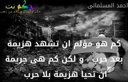 كم هو مؤلم ان تشهد هزيمة بعد حرب ، و لكن كم هى جريمة ان تحيا هزيمة بلا حرب -احمد المسلمانى