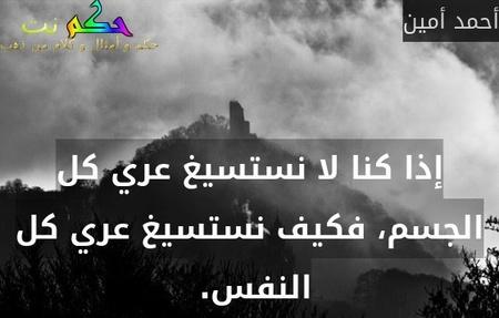 إذا كنا لا نستسيغ عري كل الجسم، فكيف نستسيغ عري كل النفس. -أحمد أمين