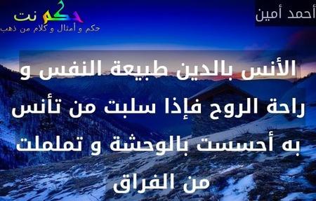 الأنس بالدين طبيعة النفس و راحة الروح فإذا سلبت من تأنس به أحسست بالوحشة و تململت من الفراق -أحمد أمين