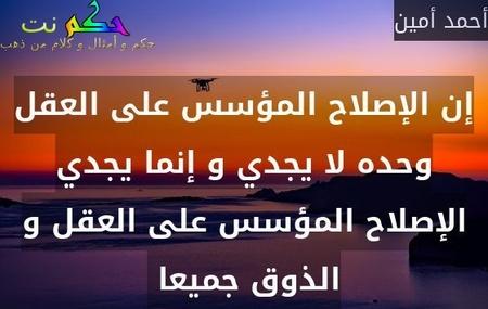 إن الإصلاح المؤسس على العقل وحده لا يجدي و إنما يجدي الإصلاح المؤسس على العقل و الذوق جميعا -أحمد أمين