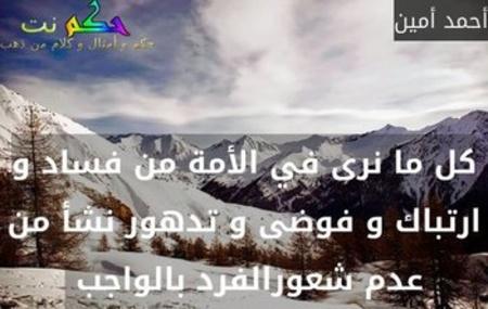 كل ما نرى في الأمة من فساد و ارتباك و فوضى و تدهور نشأ من عدم شعورالفرد بالواجب -أحمد أمين