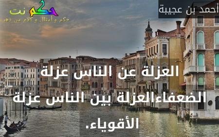 العزلة عن الناس عزلة الضعفاءالعزلة بين الناس عزلة الأقوياء. -أحمد بن عجيبة