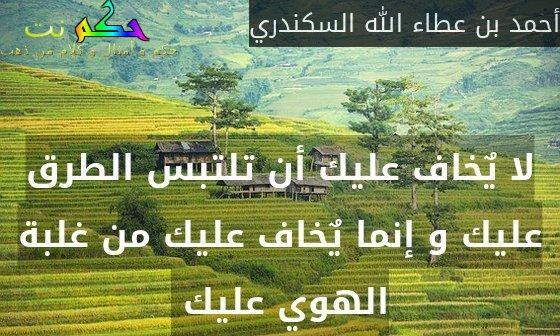 لا يٌخاف عليك أن تلتبس الطرق عليك و إنما يٌخاف عليك من غلبة الهوي عليك -أحمد بن عطاء الله السكندري