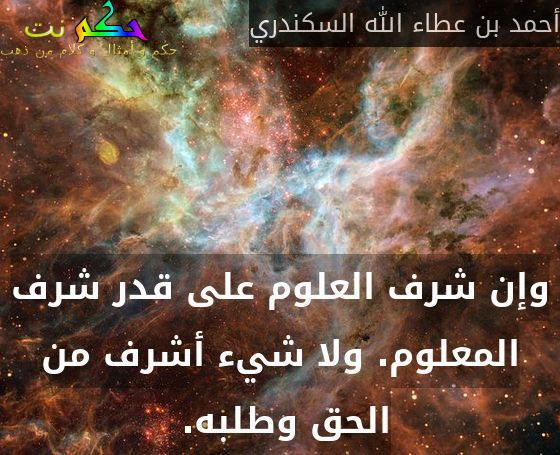 وإن شرف العلوم على قدر شرف المعلوم. ولا شيء أشرف من الحق وطلبه. -أحمد بن عطاء الله السكندري