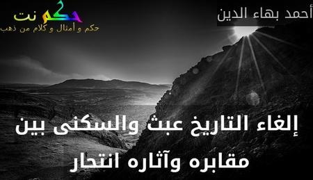 إلغاء التاريخ عبث والسكنى بين مقابره وآثاره انتحار -أحمد بهاء الدين
