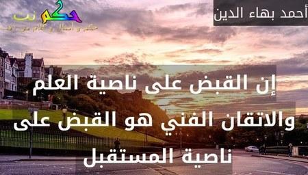 إن القبض على ناصية العلم والاتقان الفني هو القبض على ناصية المستقبل -أحمد بهاء الدين