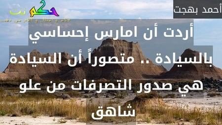 أردت أن امارس إحساسي بالسيادة .. متصوراً أن السيادة هي صدور التصرفات من علو شاهق -أحمد بهجت