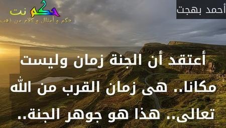 أعتقد أن الجنة زمان وليست مكانا.. هى زمان القرب من الله تعالى.. هذا هو جوهر الجنة.. -أحمد بهجت