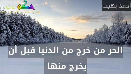 الحر من خرج من الدنيا قبل أن يخرج منها -أحمد بهجت