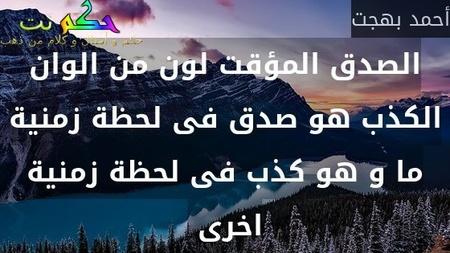 الصدق المؤقت لون من الوان الكذب هو صدق فى لحظة زمنية ما و هو كذب فى لحظة زمنية اخرى -أحمد بهجت