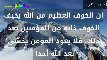 إن الخوف العظيم من الله يخيف الخوف ذاته من المؤمنين بعد ذلك، فلا يعود المؤمن يخشى بعد الله أحدا -أحمد بهجت