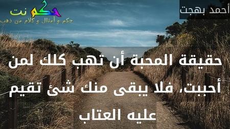 حقيقة المحبة أن تهب كلك لمن أحببت، فلا يبقى منك شئ تقيم عليه العتاب -أحمد بهجت