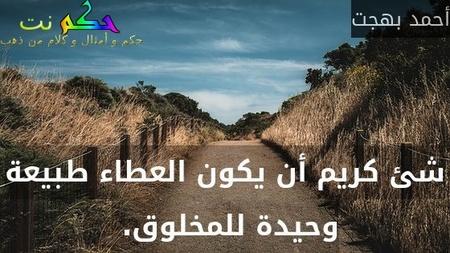 شئ كريم أن يكون العطاء طبيعة وحيدة للمخلوق. -أحمد بهجت