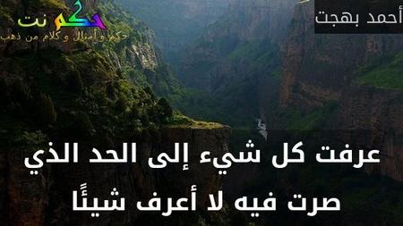 عرفت كل شيء إلى الحد الذي صرت فيه لا أعرف شيئًا -أحمد بهجت