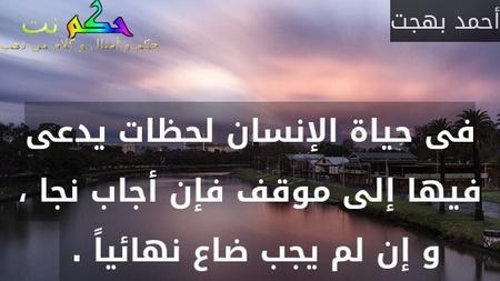 فى حياة الإنسان لحظات يدعى فيها إلى موقف فإن أجاب نجا ، و إن لم يجب ضاع نهائياً . -أحمد بهجت
