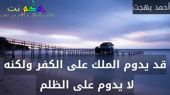 قد يدوم الملك على الكفر ولكنه لا يدوم على الظلم -أحمد بهجت
