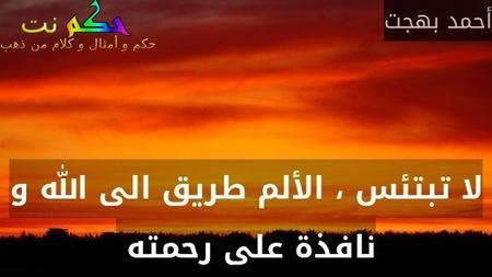 لا تبتئس ، الألم طريق الى الله و نافذة على رحمته -أحمد بهجت