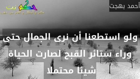 ولو استطعنا أن نرى الجمال حتى وراء ستائر القبح لصارت الحياة شيئا محتملا -أحمد بهجت