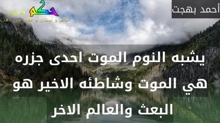 يشبه النوم الموت احدى جزره هي الموت وشاطئه الاخير هو البعث والعالم الاخر -أحمد بهجت