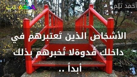 الأشخاص الذين تَعتبرهم في داخلك قُدوةلا تُخبرهم بذلك أبداً .. -أحمد تيّم