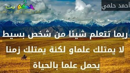 ربما تتعلم شيئا من شخص بسيط لا يمتلك علماو لكنة يمتلك زمنا يحمل علما بالحياة -أحمد حلمي